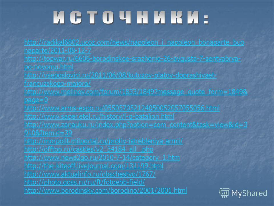 http://radikal6802.ucoz.com/news/napoleon_i_napoleon_bonaparte_buo naparte/2011-08-12-7 http://topwar.ru/6606-borodinskoe-srazhenie-26-avgusta-7-sentyabrya- po-novomu.html http://vseposlovici.ru/2011/06/08/kutuzov-platov-doprashivaet- francuzskogo-ma