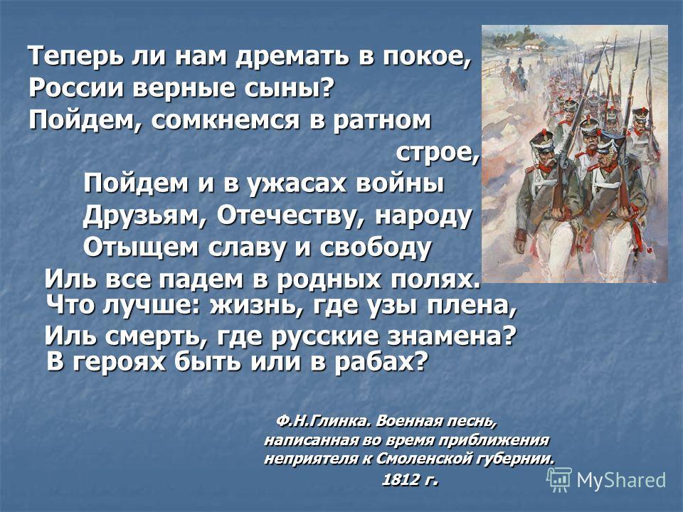 Теперь ли нам дремать в покое, Теперь ли нам дремать в покое, России верные сыны? России верные сыны? Пойдем, сомкнемся в ратном Пойдем, сомкнемся в ратном строе, строе, Пойдем и в ужасах войны Пойдем и в ужасах войны Друзьям, Отечеству, народу Друзь