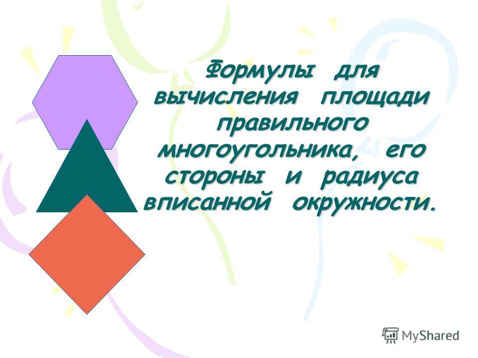 Формулы для вычисления площади правильного многоугольника, его стороны и радиуса вписанной окружности.