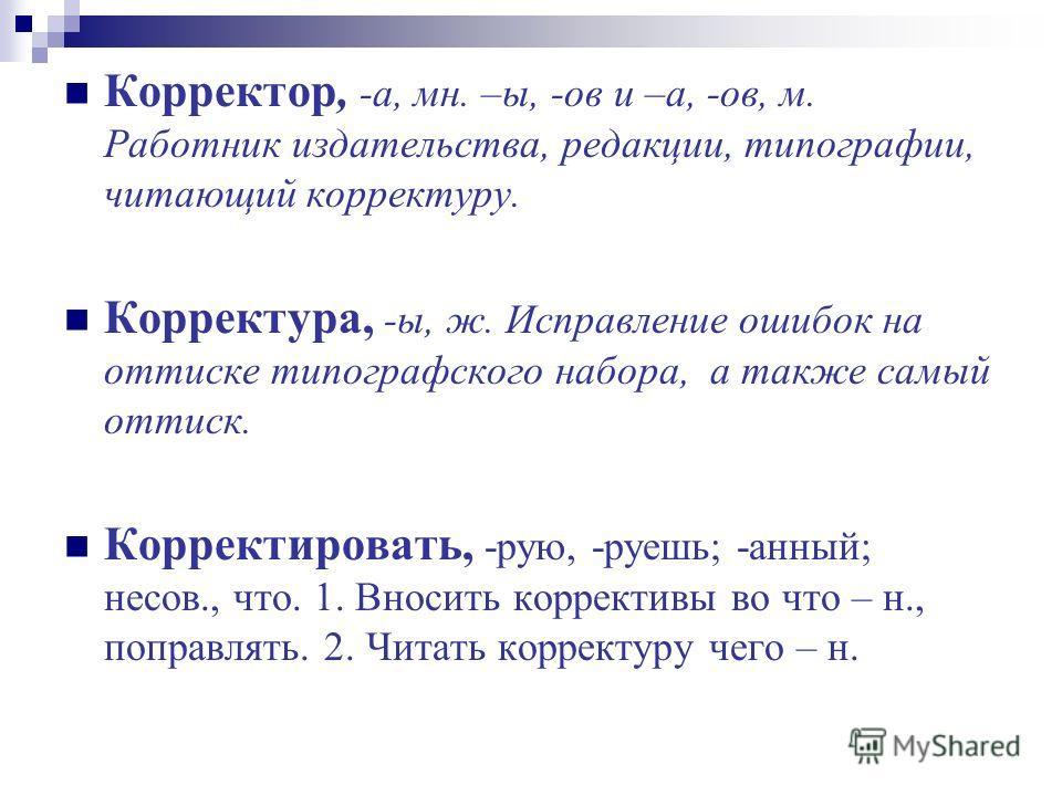 Корректор, -а, мн. –ы, -ов и –а, -ов, м. Работник издательства, редакции, типографии, читающий корректуру. Корректура, -ы, ж. Исправление ошибок на оттиске типографского набора, а также самый оттиск. Корректировать, -рую, -роешь; -данный; несов., что