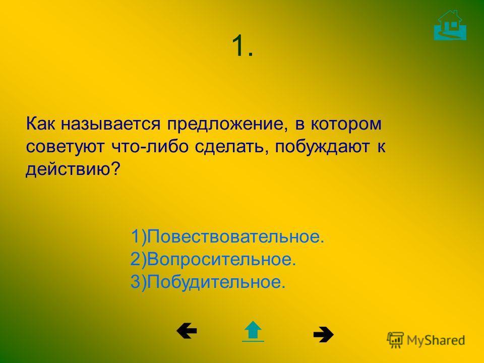 Как называется предложение, в котором советуют что-либо сделать, побуждают к действию? 1)Повествовательное. 2)Вопросительное. 3)Побудительное. 1.