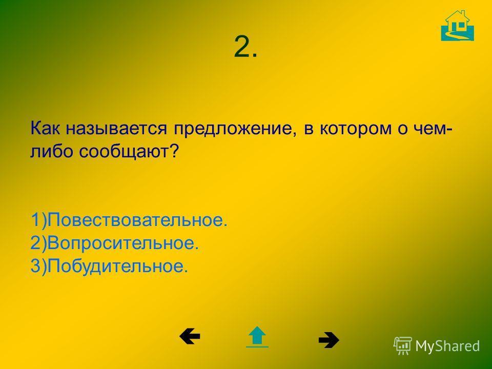 Как называется предложение, в котором о чем- либо сообщают? 1)Повествовательное. 2)Вопросительное. 3)Побудительное. 2.