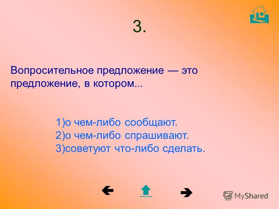 Вопросительное предложение это предложение, в котором... 1)о чем-либо сообщают. 2)о чем-либо спрашивают. 3)советуют что-либо сделать. 3.