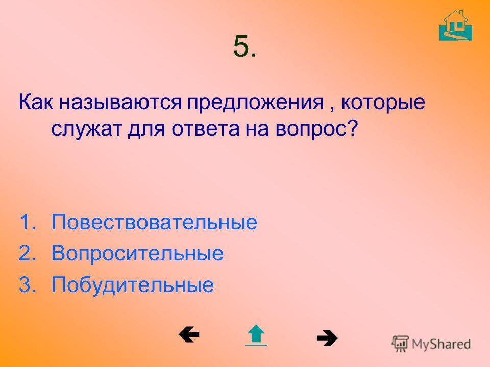 5. Как называются предложения, которые служат для ответа на вопрос? 1. Повествовательные 2. Вопросительные 3.Побудительные