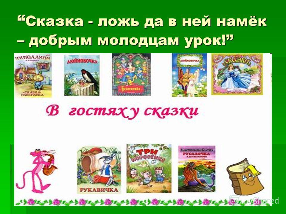 Сказка - ложь да в ней намёк – добрым молодцам урок! Сказка - ложь да в ней намёк – добрым молодцам урок!