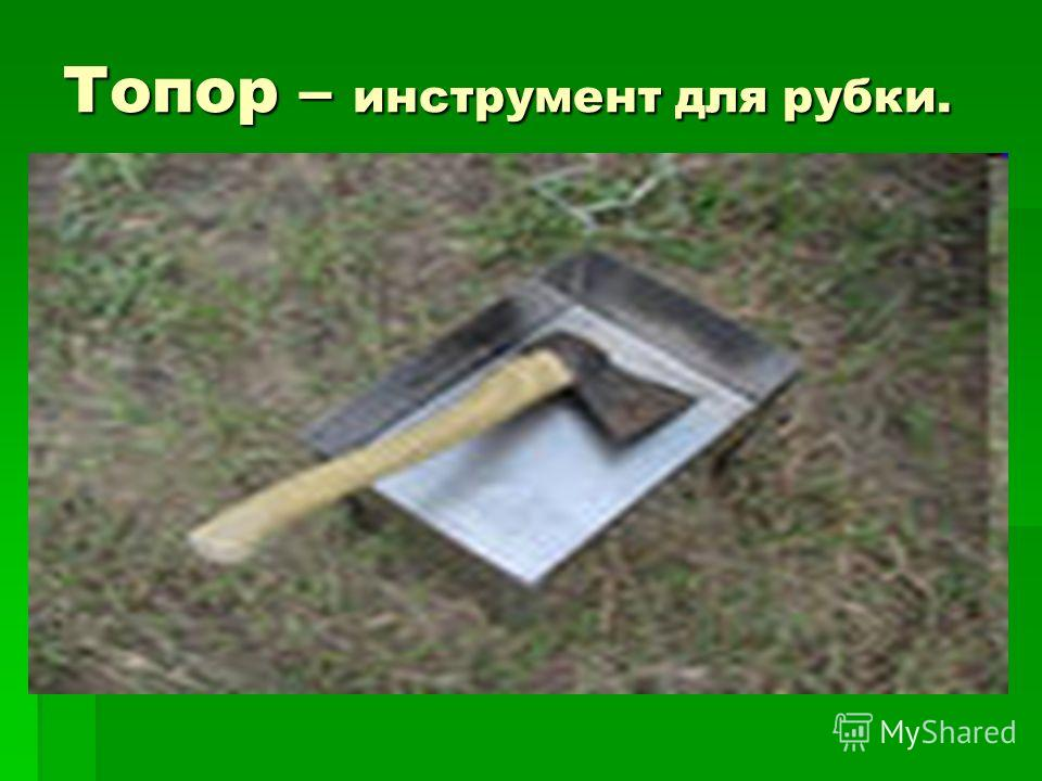 Топор – инструмент для рубки.