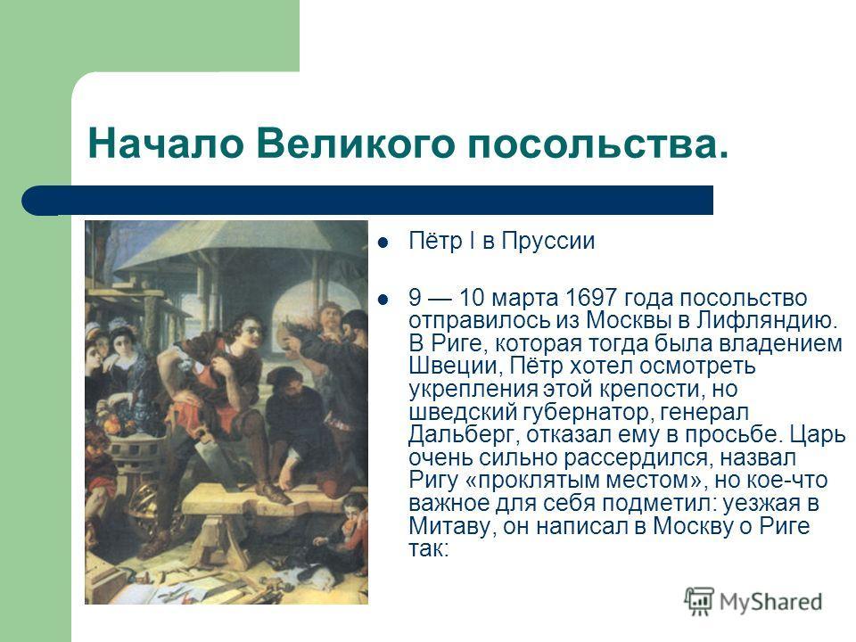 Начало Великого посольства. Пётр I в Пруссии 9 10 марта 1697 года посольство отправилось из Москвы в Лифляндию. В Риге, которая тогда была владением Швеции, Пётр хотел осмотреть укрепления этой крепости, но шведский губернатор, генерал Дальберг, отка