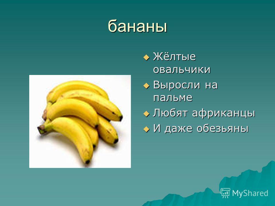 бананы Жёлтые овальчики Жёлтые овальчики Выросли на пальме Выросли на пальме Любят африканцы Любят африканцы И даже обезьяны И даже обезьяны