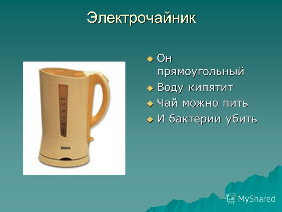 Электрочайник Он прямоугольный Он прямоугольный Воду кипятит Воду кипятит Чай можно пить Чай можно пить И бактерии убить И бактерии убить