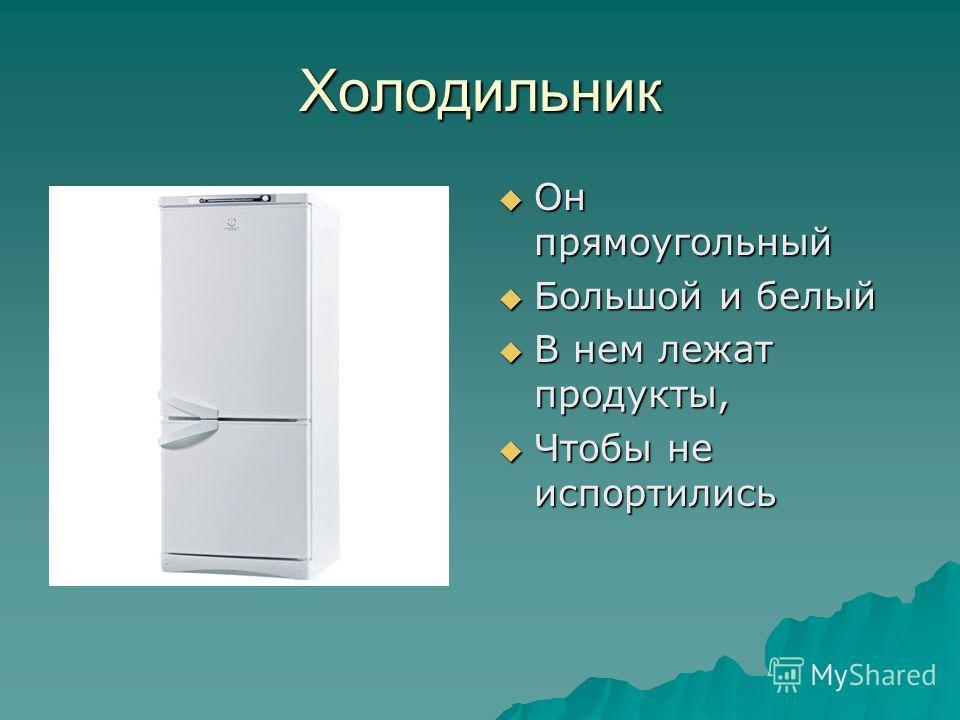Холодильник Он прямоугольный Он прямоугольный Большой и белый Большой и белый В нем лежат продукты, В нем лежат продукты, Чтобы не испортились Чтобы не испортились