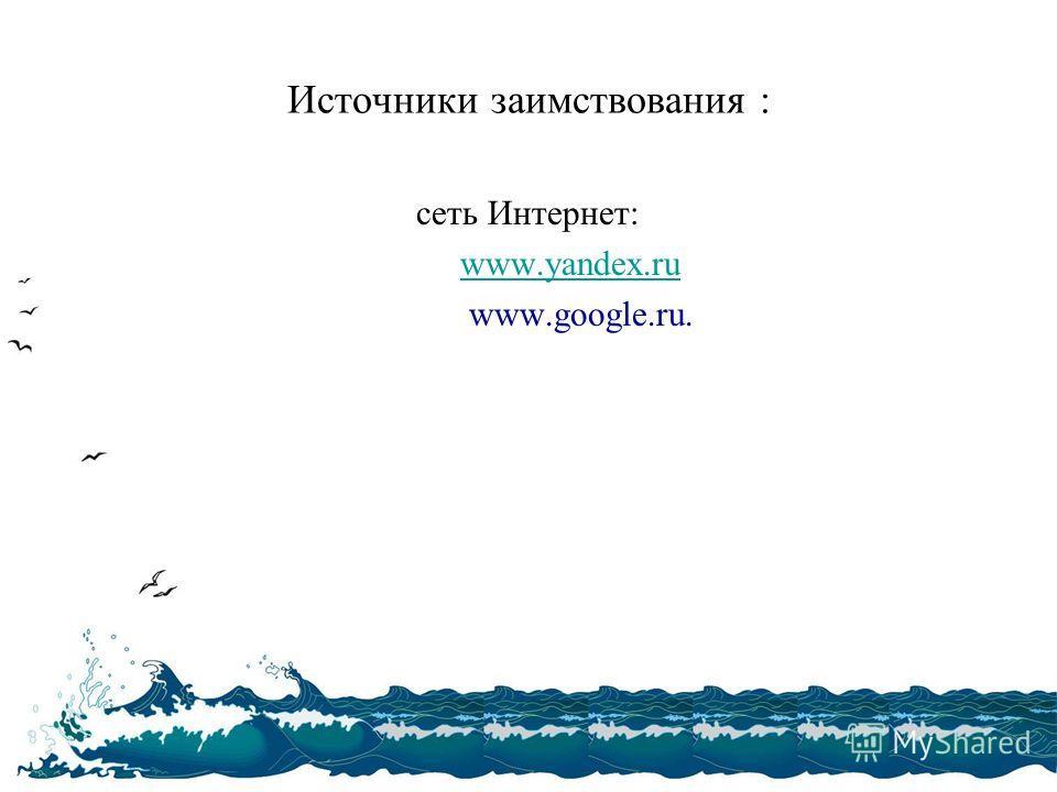 Источники заимствования : сеть Интернет: www.yandex.ruwww.yandex.ru www.google.ru.