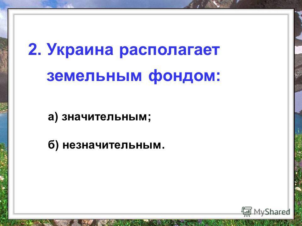 а) значительным; б) незначительным. 2. Украина располагает земельным фондом: