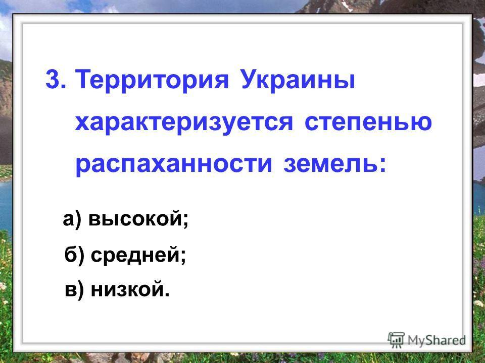 а) высокой; 3. Территория Украины характеризуется степенью распаханности земель: б) средней; в) низкой.