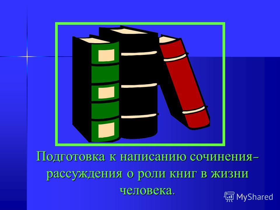 Подготовка к написанию сочинения- рассуждения о роли книг в жизни человека.