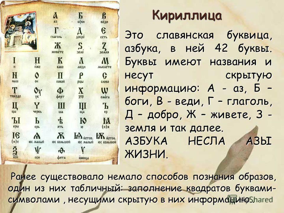 Это славянская буквица, азбука, в ней 42 буквы. Буквы имеют названия и несут скрытую информацию: А - аз, Б – боги, В - веди, Г – глаголь, Д – добро, Ж – живете, З - земля и так далее. АЗБУКА НЕСЛА АЗЫ ЖИЗНИ. Кириллица Ранее существовало немало способ