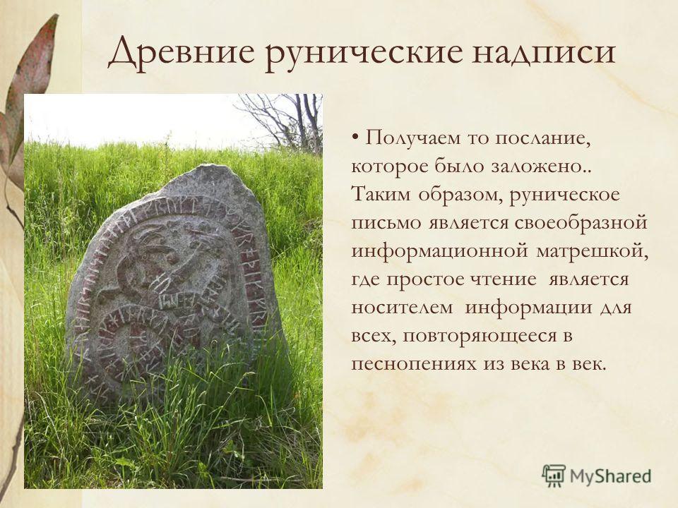 Древние рунические надписи Получаем то послание, которое было заложено.. Таким образом, руническое письмо является своеобразной информационной матрешкой, где простое чтение является носителем информации для всех, повторяющееся в песнопениях из века в