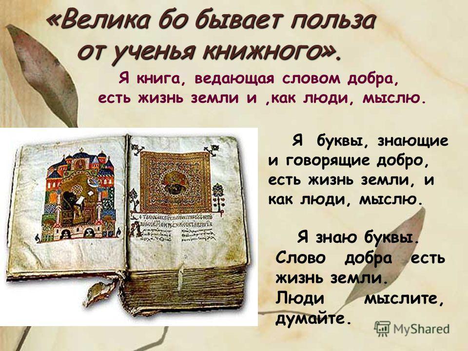 «Велика бо бывает польза от ученья книжного». Я книга, ведающая словом добра, есть жизнь земли и,как люди, мыслю. Я знаю буквы. Слово добра есть жизнь земли. Люди мыслите, думайте. Я буквы, знающие и говорящие добро, есть жизнь земли, и как люди, мыс