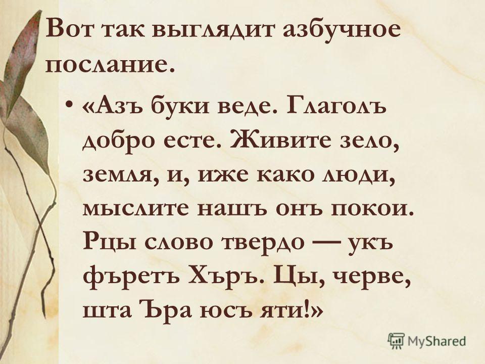 Вот так выглядит азбучное послание. «Азъ буки веде. Глаголъ добро есте. Живите зело, земля, и, иже како люди, мыслите нашъ онъ покои. Рцы слово твердо укъ фъретъ Хъръ. Цы, черве, шта Ъра юсъ яти!»