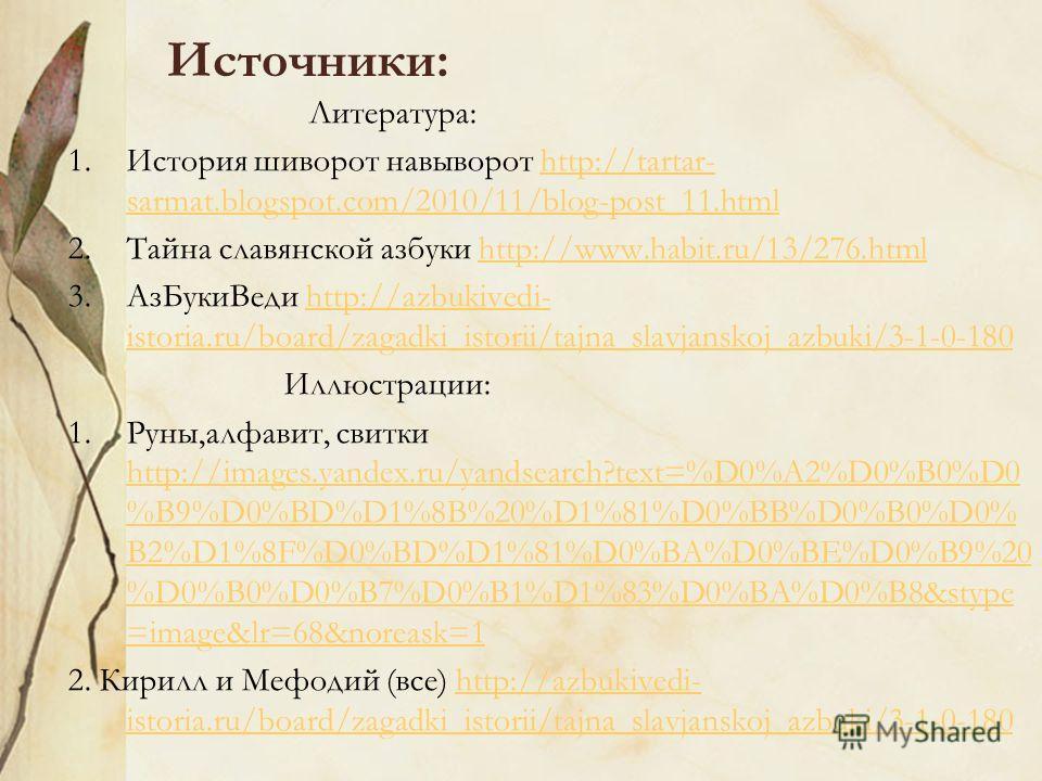 Источники: Литература: 1. История шиворот навыворот http://tartar- sarmat.blogspot.com/2010/11/blog-post_11.htmlhttp://tartar- sarmat.blogspot.com/2010/11/blog-post_11. html 2. Тайна славянской азбуки http://www.habit.ru/13/276.htmlhttp://www.habit.r