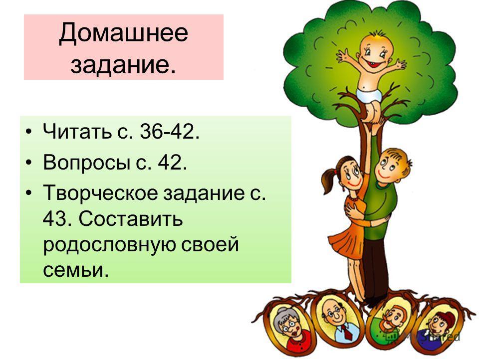 Домашнее задание. Читать с. 36-42. Вопросы с. 42. Творческое задание с. 43. Составить родословную своей семьи.