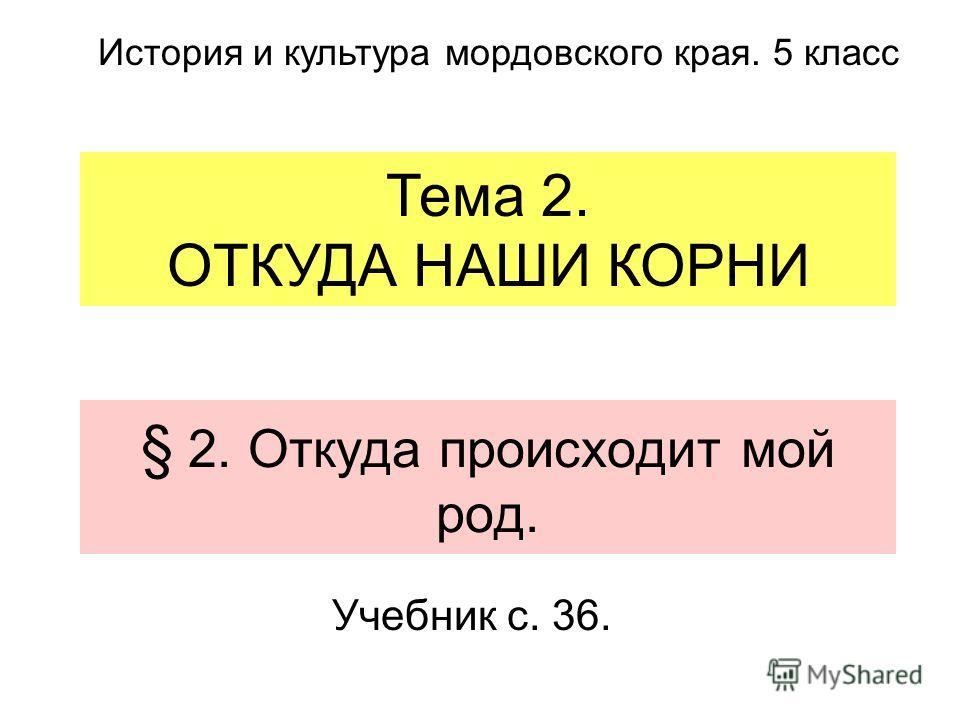 § 2. Откуда происходит мой род. Учебник с. 36. Тема 2. ОТКУДА НАШИ КОРНИ История и культура мордовского края. 5 класс