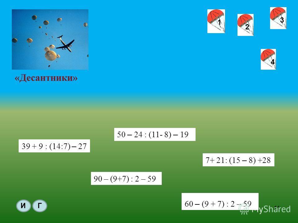 «Десантники» 1 1 2 3 4 60 – (9 + 7) : 2 – 59 7+ 21: (15 – 8) +28 50 – 24 : (11- 8) – 19 39 + 9 : (14:7) – 27 ИГ 11 90 – (9+7) : 2 – 59