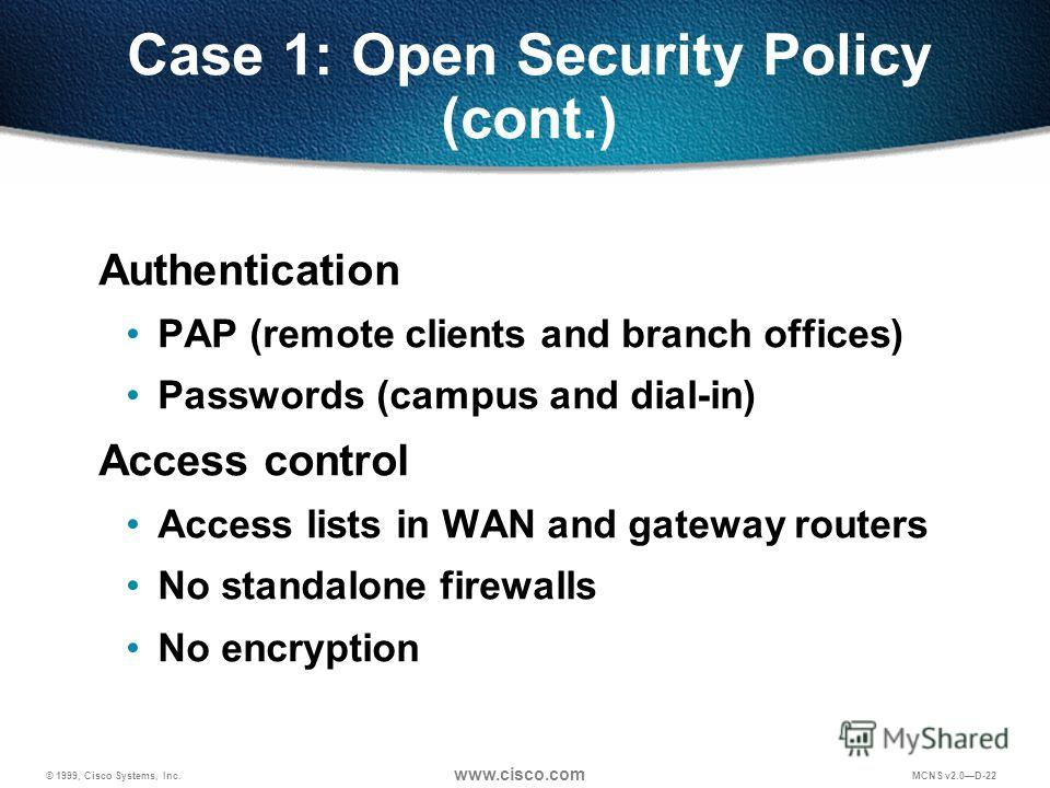 © 1999, Cisco Systems, Inc. www.cisco.com MCNS v2.0D-22 Case 1: Open Security Policy (cont.) Authentication PAP (remote clients and branch offices) Passwords (campus and dial-in) Access control Access lists in WAN and gateway routers No standalone fi