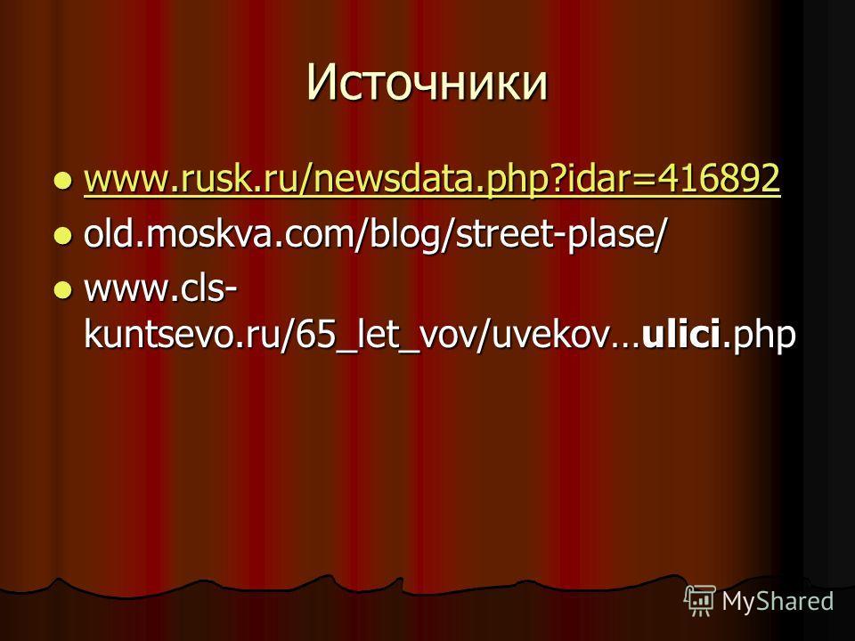 Источники www.rusk.ru/newsdata.php?idar=416892 www.rusk.ru/newsdata.php?idar=416892 www.rusk.ru/newsdata.php?idar=416892 old.moskva.com/blog/street-plase/ old.moskva.com/blog/street-plase/ www.cls- kuntsevo.ru/65_let_vov/uvekov…ulici.php www.cls- kun