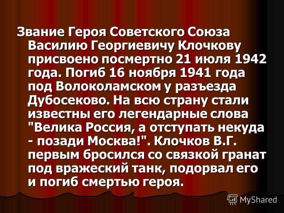 Звание Героя Советского Союза Василию Георгиевичу Клочкову присвоено посмертно 21 июля 1942 года. Погиб 16 ноября 1941 года под Волоколамском у разъезда Дубосеково. На всю страну стали известны его легендарные слова