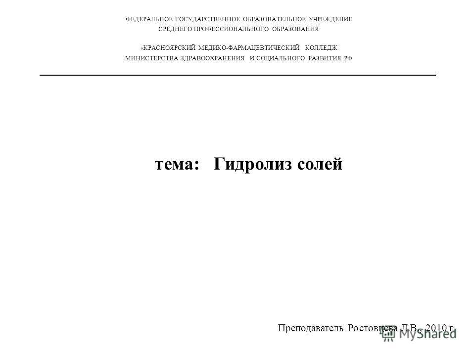 тема: Гидролиз солей ФЕДЕРАЛЬНОЕ ГОСУДАРСТВЕННОЕ ОБРАЗОВАТЕЛЬНОЕ УЧРЕЖДЕНИЕ СРЕДНЕГО ПРОФЕССИОНАЛЬНОГО ОБРАЗОВАНИЯ «КРАСНОЯРСКИЙ МЕДИКО-ФАРМАЦЕВТИЧЕСКИЙ КОЛЛЕДЖ МИНИСТЕРСТВА ЗДРАВООХРАНЕНИЯ И СОЦИАЛЬНОГО РАЗВИТИЯ РФ Преподаватель Ростовцева Л.В., 201
