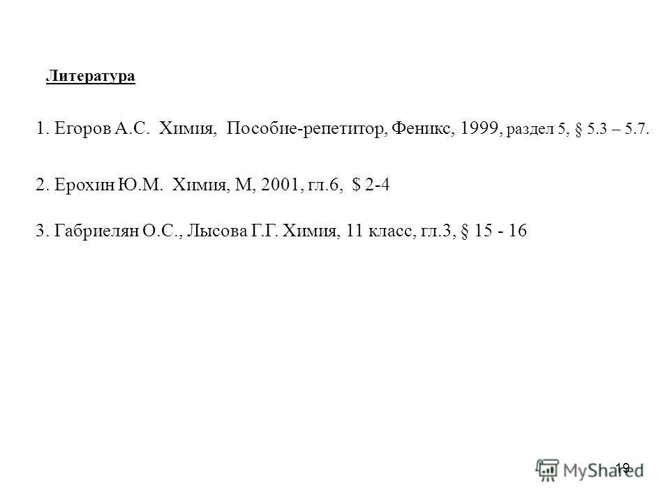 19 Литература 1. Егоров А.С. Химия, Пособие-репетитор, Феникс, 1999, раздел 5, § 5.3 – 5.7. 2. Ерохин Ю.М. Химия, М, 2001, гл.6, $ 2-4 3. Габриелян О.С., Лысова Г.Г. Химия, 11 класс, гл.3, § 15 - 16