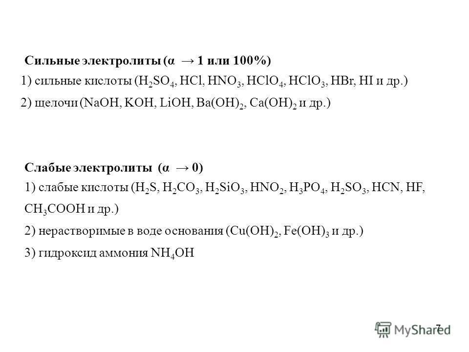 7 Сильные электролиты (α 1 или 100%) 1) сильные кислоты (H 2 SO 4, HCl, HNO 3, HClO 4, HClO 3, HBr, HI и др.) 2) щелочи (NaOH, KOH, LiOH, Ba(OH) 2, Ca(OH) 2 и др.) Слабые электролиты (α 0) 1) слабые кислоты (H 2 S, H 2 CO 3, H 2 SiO 3, HNO 2, H 3 PO