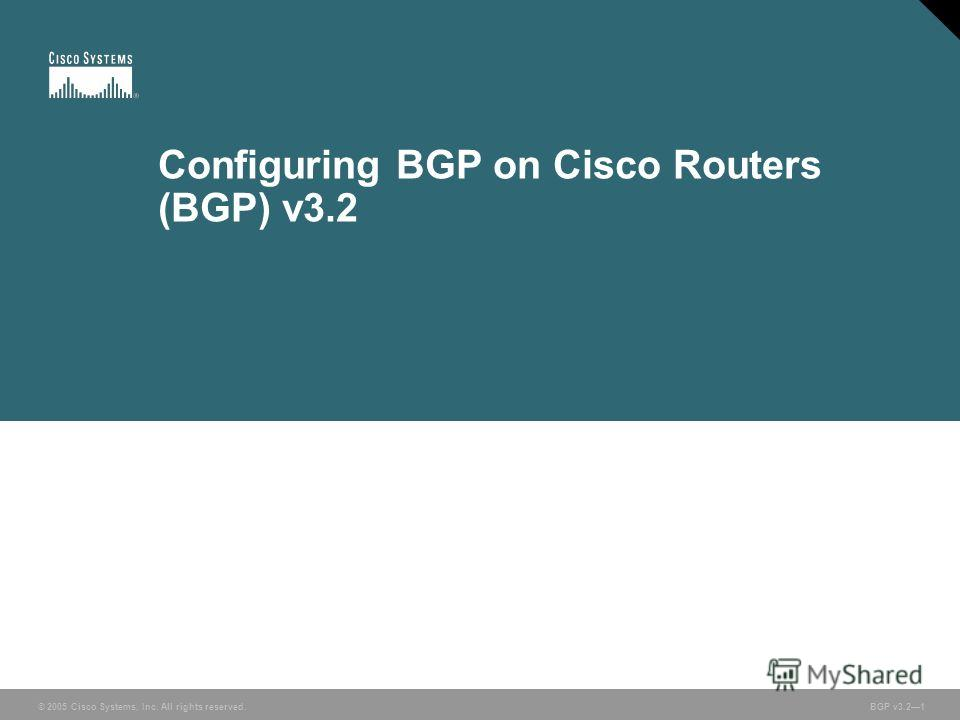 © 2005 Cisco Systems, Inc. All rights reserved. BGP v3.21 Configuring BGP on Cisco Routers (BGP) v3.2