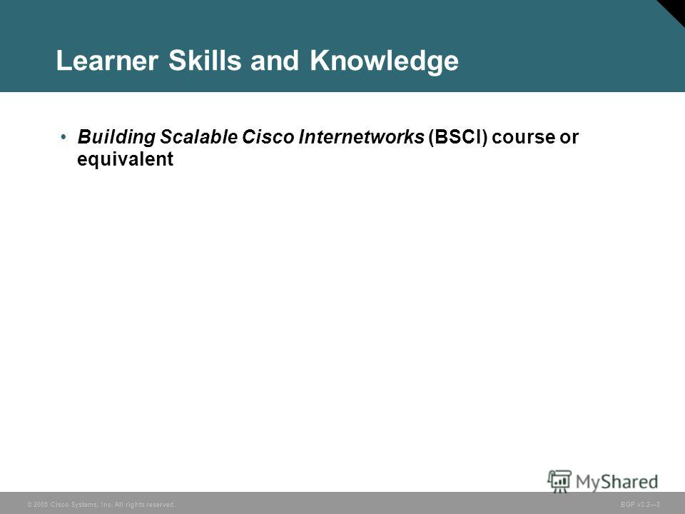 © 2005 Cisco Systems, Inc. All rights reserved. BGP v3.23 Learner Skills and Knowledge Building Scalable Cisco Internetworks (BSCI) course or equivalent