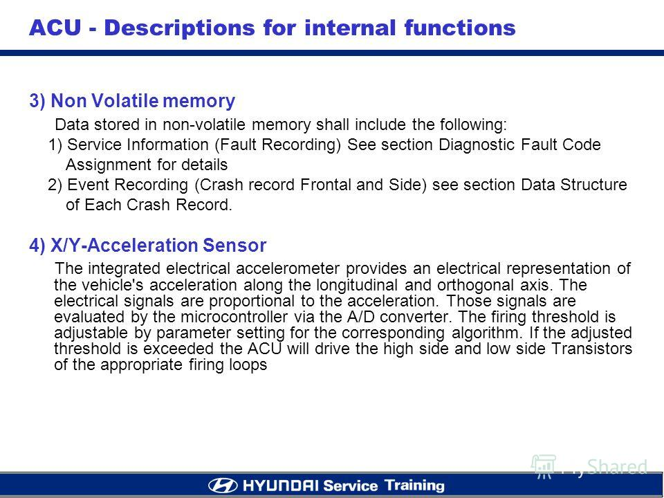 3) Non Volatile memory Data stored in non-volatile memory shall include the following: 1) Service Information (Fault Recording) See section Diagnostic Fault Code Assignment for details 2) Event Recording (Crash record Frontal and Side) see section Da