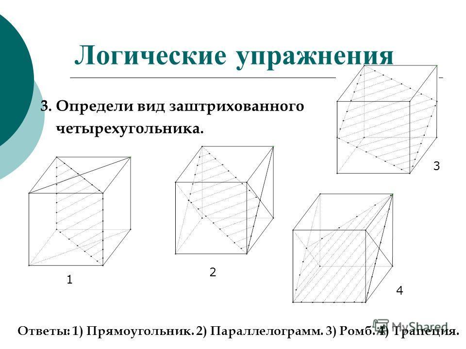 Логические упражнения 3. Определи вид заштрихованного четырехугольника. 1 4 3 2 Ответы: 1) Прямоугольник. 2) Параллелограмм. 3) Ромб. 4) Трапеция.