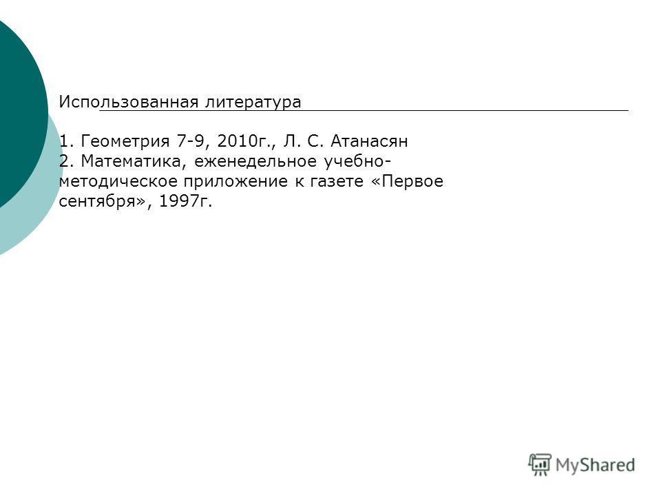 Использованная литература 1. Геометрия 7-9, 2010 г., Л. С. Атанасян 2. Математика, еженедельное учебно- методическое приложение к газете «Первое сентября», 1997 г.