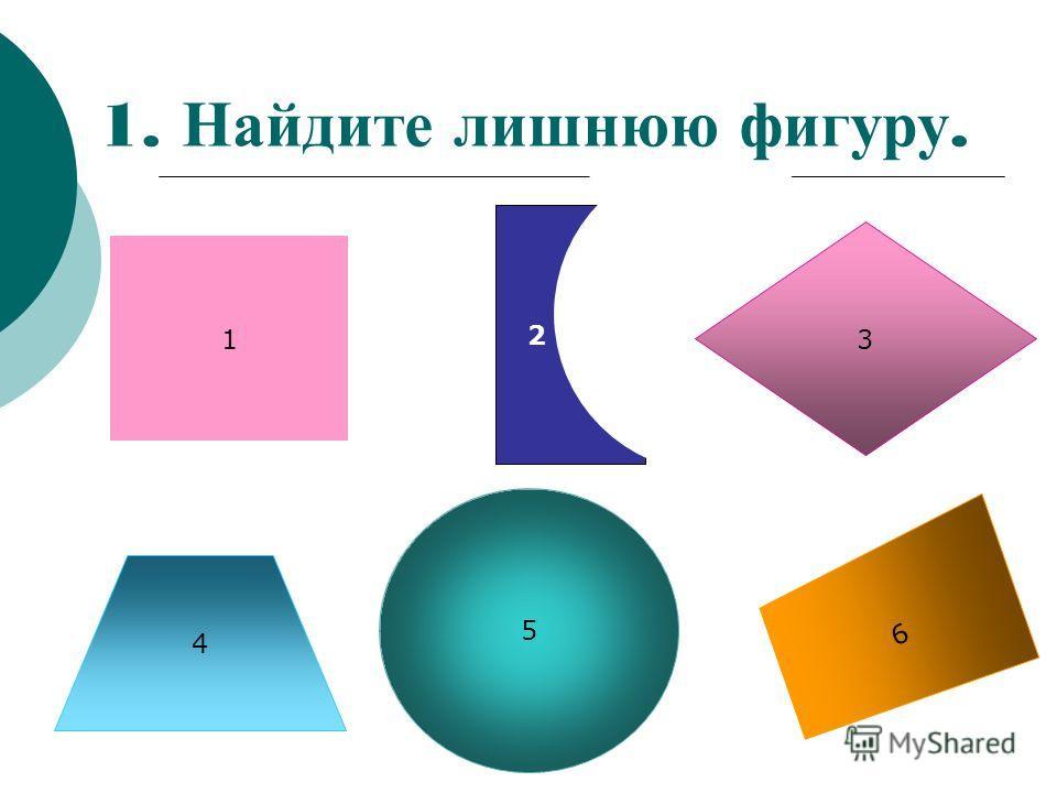 1. Найдите лишнюю фигуру. 1 4 5 6 3 2