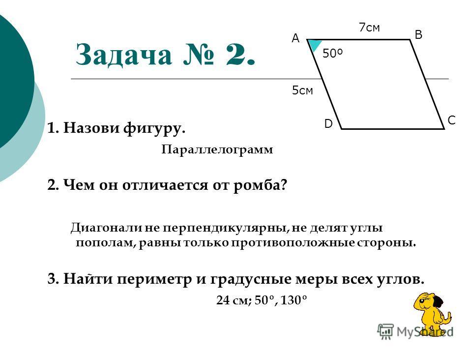 Задача 2. 1. Назови фигуру. Параллелограмм 2. Чем он отличается от ромба? Диагонали не перпендикулярны, не делят углы пополам, равны только противоположные стороны. 3. Найти периметр и градусные меры всех углов. 24 см; 50º, 130º В А С D 50º50º 7 см 5