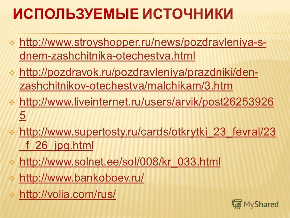 ИСПОЛЬЗУЕМЫЕ ИСТОЧНИКИ http://www.stroyshopper.ru/news/pozdravleniya-s- dnem-zashchitnika-otechestva.html http://www.stroyshopper.ru/news/pozdravleniya-s- dnem-zashchitnika-otechestva.html http://pozdravok.ru/pozdravleniya/prazdniki/den- zashchitniko