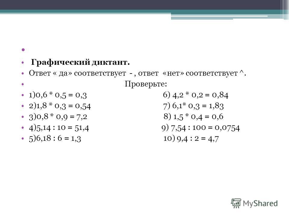 Графический диктант. Ответ « да» соответствует -, ответ «нет» соответствует ^. Проверьте: 1)0,6 * 0,5 = 0,3 6) 4,2 * 0,2 = 0,84 2)1,8 * 0,3 = 0,54 7) 6,1* 0,3 = 1,83 3)0,8 * 0,9 = 7,2 8) 1,5 * 0,4 = 0,6 4)5,14 : 10 = 51,4 9) 7,54 : 100 = 0,0754 5)6,1