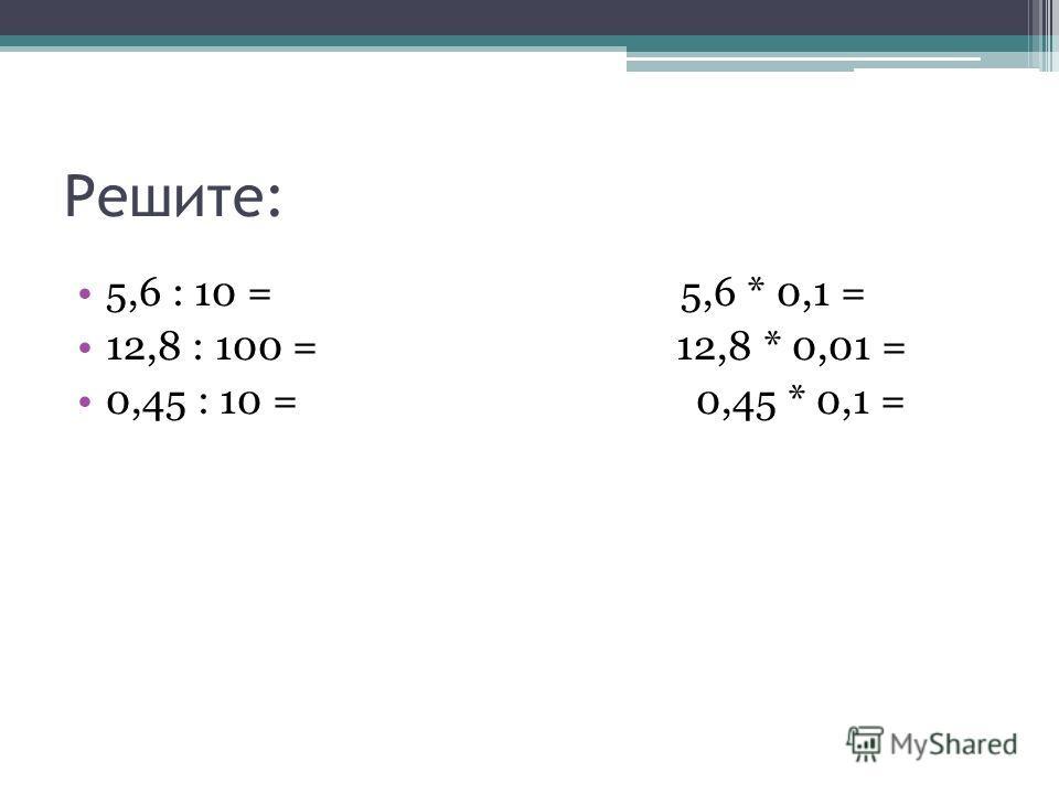 Решите: 5,6 : 10 = 5,6 * 0,1 = 12,8 : 100 = 12,8 * 0,01 = 0,45 : 10 = 0,45 * 0,1 =
