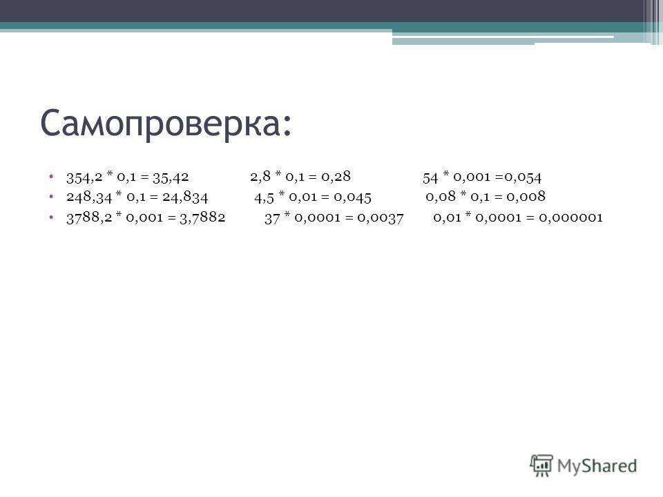Самопроверка: 354,2 * 0,1 = 35,42 2,8 * 0,1 = 0,28 54 * 0,001 =0,054 248,34 * 0,1 = 24,834 4,5 * 0,01 = 0,045 0,08 * 0,1 = 0,008 3788,2 * 0,001 = 3,7882 37 * 0,0001 = 0,0037 0,01 * 0,0001 = 0,000001