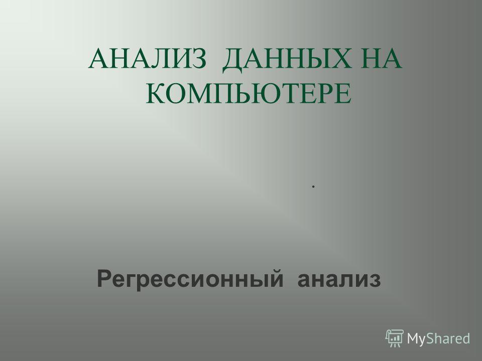АНАЛИЗ ДАННЫХ НА КОМПЬЮТЕРЕ. Регрессионный анализ