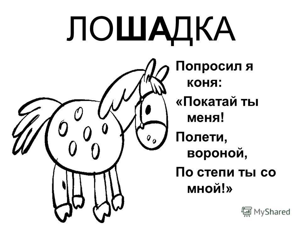 ЛОШАДКА Попросил я коня: «Покатай ты меня! Полети, вороной, По степи ты со мной!»