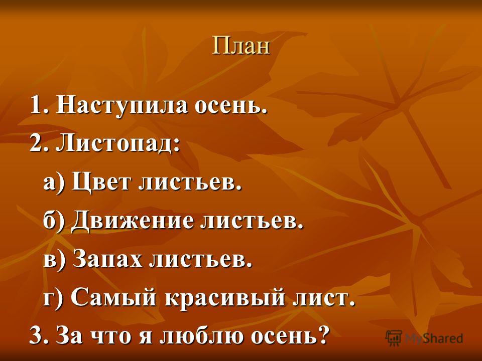 План 1. Наступила осень. 2. Листопад: а) Цвет листьев. б) Движение листьев. в) Запах листьев. г) Самый красивый лист. 3. За что я люблю осень?