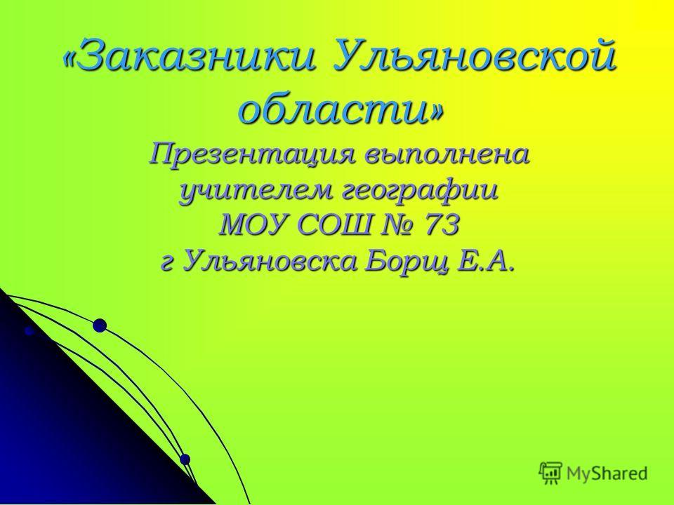 «Заказники Ульяновской области» Презентация выполнена учителем географии МОУ СОШ 73 г Ульяновска Борщ Е.А.