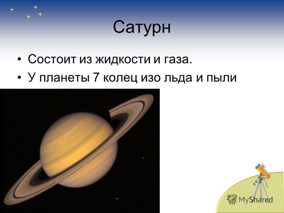 Сатурн Состоит из жидкости и газа. У планеты 7 колец изо льда и пыли