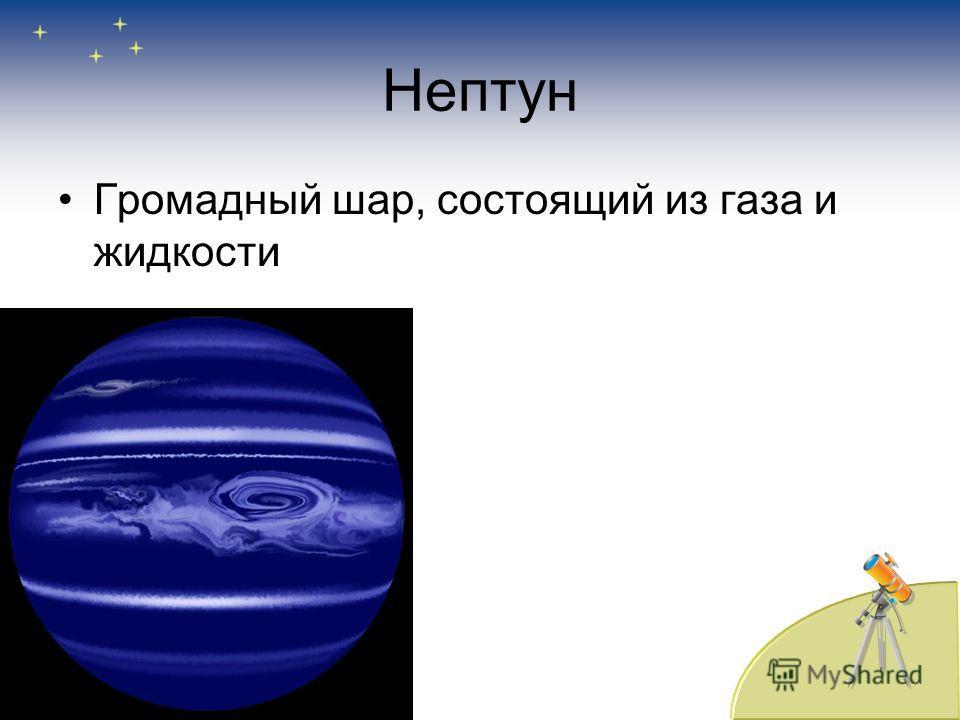 Нептун Громадный шар, состоящий из газа и жидкости
