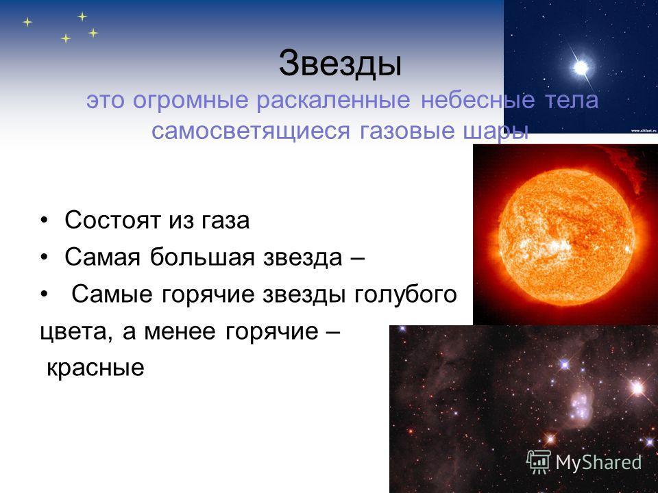 Звезды это огромные раскаленные небесные тела самосветящиеся газовые шары Состоят из газа Самая большая звезда – Самые горячие звезды голубого цвета, а менее горячие – красные